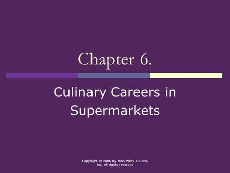 Copyright © 2006 by John Wiley & Sons, Inc. All rights reserved Chapter 6. Culinary Careers in Supermarkets.