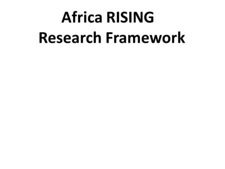 Africa RISING Research Framework. Research output 1: Situation Analysis and Programme-wide Synthesis. Includes the activities that are necessary to.