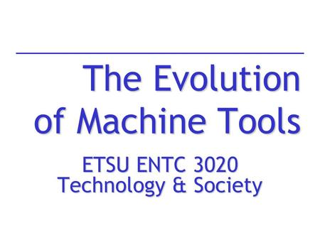 The Evolution of Machine Tools ETSU ENTC 3020 Technology & Society.