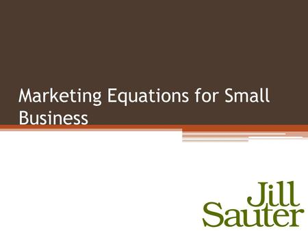 Marketing Equations for Small Business. Marketing Messages Price Product Promotion Position Target Market Behavior Change.