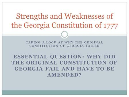 TAKING A LOOK AT WHY THE ORIGINAL CONSTITUTION OF GEORGIA FAILED Strengths and Weaknesses of the Georgia Constitution of 1777 ESSENTIAL QUESTION: WHY DID.