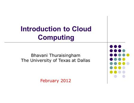 Introduction <strong>to</strong> <strong>Cloud</strong> <strong>Computing</strong> Bhavani Thuraisingham The University of Texas at Dallas February 2012.
