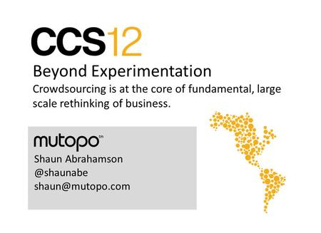 Beyond Experimentation Crowdsourcing is at the core of fundamental, large scale rethinking of business. Shaun