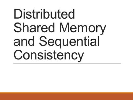 Distributed Shared Memory and Sequential Consistency.