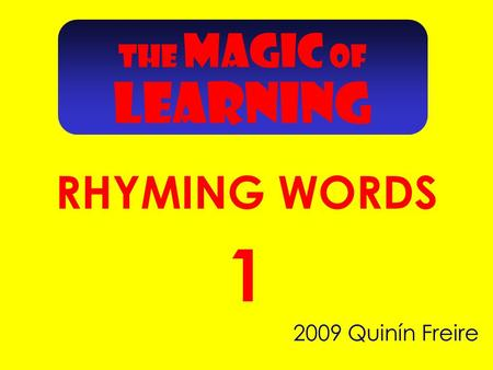 2009 Quinín Freire 1 THE MAGIC OF RHYMING WORDS LEARNING.