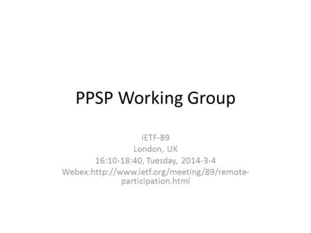 PPSP Working Group IETF-89 London, UK 16:10-18:40, Tuesday, 2014-3-4 Webex:http://www.ietf.org/meeting/89/remote- participation.html.