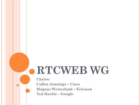 RTCWEB WG Chairs: Cullen Jennings – Cisco Magnus Westerlund – Ericsson Ted Hardie – Google.