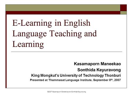 ©2007 Kasamaporn Maneekao and Sonthida Keyuravong E-Learning in English Language Teaching and Learning Kasamaporn Maneekao Sonthida Keyuravong King Mongkut's.