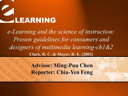 LEARNING e-Learning and the science of instruction: Proven guidelines for consumers and designers of multimedia learning-ch1&2 Clark, R. C. & Mayer, R.