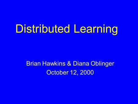 Distributed Learning Brian Hawkins & Diana Oblinger October 12, 2000.