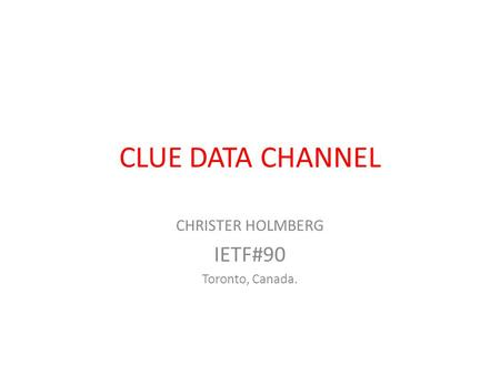 CLUE DATA CHANNEL CHRISTER HOLMBERG IETF#90 Toronto, Canada.