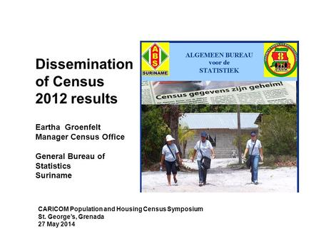 Dissemination of Census 2012 results Eartha Groenfelt Manager Census Office General Bureau of Statistics Suriname CARICOM Population and Housing Census.