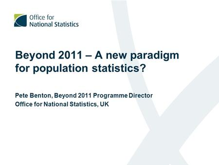 Beyond 2011 – A new paradigm for population statistics? Pete Benton, Beyond 2011 Programme Director Office for National Statistics, UK.