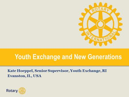 Youth Exchange and New Generations Kate Hoeppel, Senior Supervisor, Youth Exchange, RI Evanston, IL, USA.