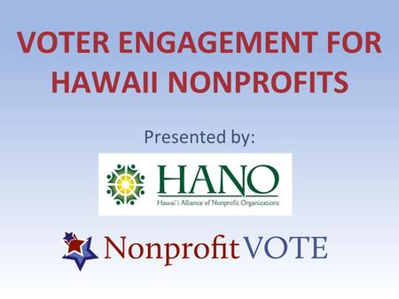VOTER ENGAGEMENT FOR HAWAII NONPROFITS Presented by: