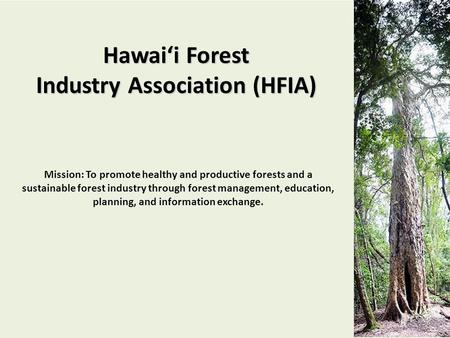 Hawai'i Forest Industry Association (HFIA) Mission: To promote healthy and productive forests and a sustainable forest industry through forest management,