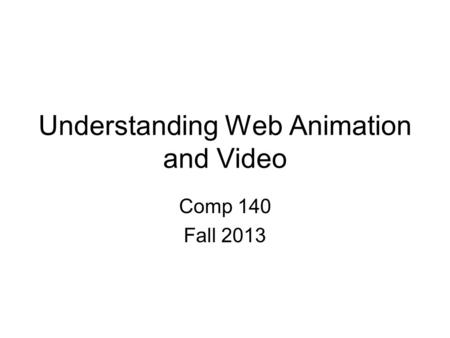 Understanding Web Animation and Video Comp 140 Fall 2013.