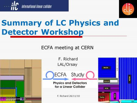 F. Richard 26/11/101 Summary of LC Physics and Detector Workshop ECFA meeting at CERN F. Richard LAL/Orsay.