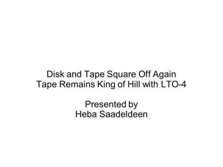 Disk and Tape Square Off Again Tape Remains King of Hill with LTO-4 Presented by Heba Saadeldeen.