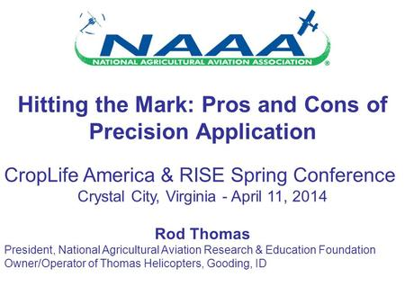 Hitting the Mark: Pros and Cons of Precision Application CropLife America & RISE Spring Conference Crystal City, Virginia - April 11, 2014 Rod Thomas President,