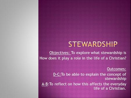 Objectives: To explore what stewardship is How does it play a role in the life of a Christian? Outcomes: D-C:To be able to explain the concept of stewardship.