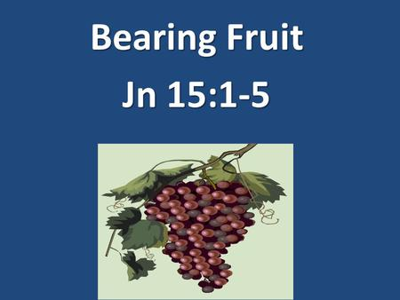 "Bearing Fruit Jn 15:1-5. Bearing fruit is not optional Gen 1:28 ""And God blessed them; & God said to them, 'Be fruitful & multiply, and fill the earth,"