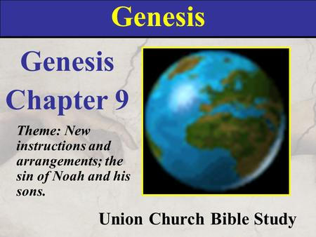 Genesis Union Church Bible Study Genesis Chapter 9 Theme: New instructions and arrangements; the sin of Noah and his sons.