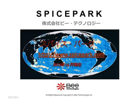 OCT 2011 株式会社ビー・テクノロジー All Rights Reserved Copyright (C) Bee Technologies Inc. S P I C E P A R K.