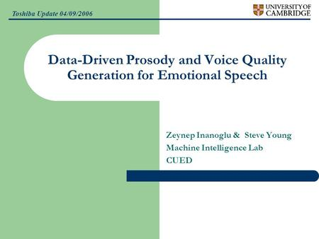 Toshiba Update 04/09/2006 Data-Driven Prosody and Voice Quality Generation for Emotional Speech Zeynep Inanoglu & Steve Young Machine Intelligence Lab.
