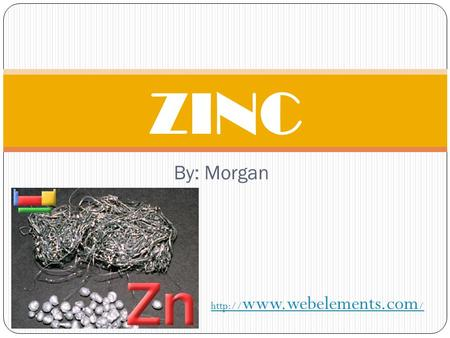 By: Morgan ZINC  / Physical Properties Color: bluish-white Lustrous metal Conductor of electricity Thermal conductivity Solid.