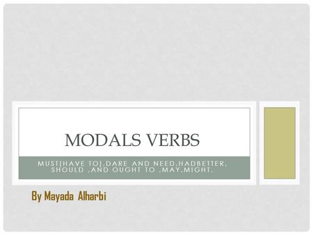 MUST(HAVE TO),DARE AND NEED,HADBETTER, SHOULD,AND OUGHT TO,MAY,MIGHT. MODALS VERBS By Mayada Alharbi.