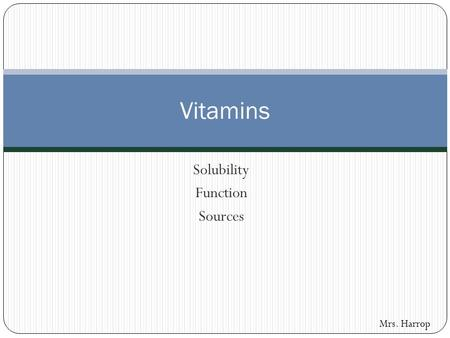 Solubility Function Sources Vitamins Mrs. Harrop.