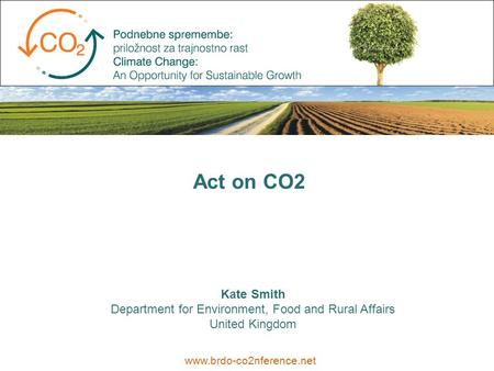Kate Smith Department for Environment, Food and Rural Affairs United Kingdom www.brdo-co2nference.net Act on CO2.