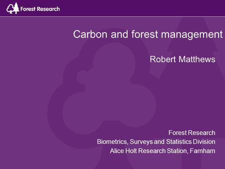 Carbon and forest management Robert Matthews Forest Research Biometrics, Surveys and Statistics Division Alice Holt Research Station, Farnham.
