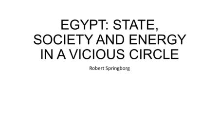 EGYPT: STATE, SOCIETY AND ENERGY IN A VICIOUS CIRCLE Robert Springborg.