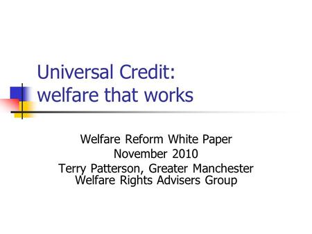 Universal Credit: welfare that works Welfare Reform White Paper November 2010 Terry Patterson, Greater Manchester Welfare Rights Advisers Group.