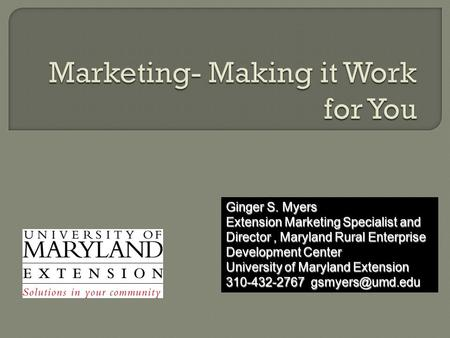 Ginger S. Myers Extension Marketing Specialist and Director, Maryland Rural Enterprise Development Center University of Maryland Extension 310-432-2767.