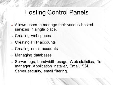 Hosting Control Panels Allows users to manage their various hosted services in single place.  Creating webspaces  Creating FTP accounts  Creating email.