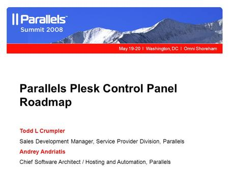 May 19-20 l Washington, DC l Omni Shoreham Parallels Plesk Control Panel Roadmap Todd L Crumpler Sales Development Manager, Service Provider Division,