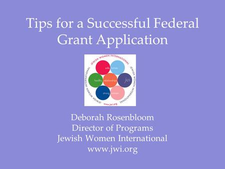 Tips for a Successful Federal Grant Application Deborah Rosenbloom Director of Programs Jewish Women International www.jwi.org.