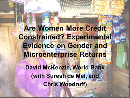Are Women More Credit Constrained? Experimental Evidence on Gender and Microenterprise Returns David McKenzie, World Bank (with Suresh de Mel, and Chris.