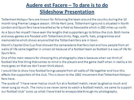Audere est Facere – To dare is to do Slideshow Presentation Tottenham Hotspur fans are known for following the team around the country during the 10 month.
