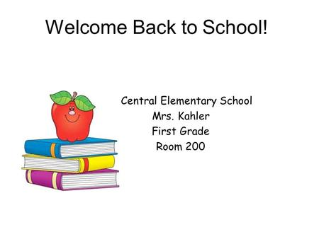 Welcome Back to School! Central Elementary School Mrs. Kahler First Grade Room 200.