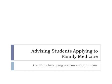 Advising Students Applying to Family Medicine Carefully balancing realism and optimism.