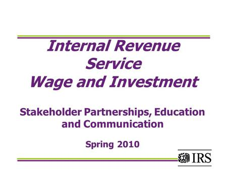Internal Revenue Service Wage and Investment Stakeholder Partnerships, Education and Communication Spring 2010.