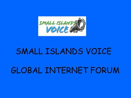 SMALL ISLANDS VOICE GLOBAL INTERNET FORUM. Vision Statement The Small Islands Voice Global Forum (SIV Global) is a mechanism for the general public in.