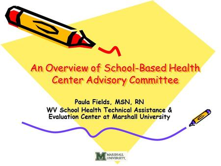 An Overview of School-Based Health Center Advisory Committee Paula Fields, MSN, RN WV School Health Technical Assistance & Evaluation Center at Marshall.