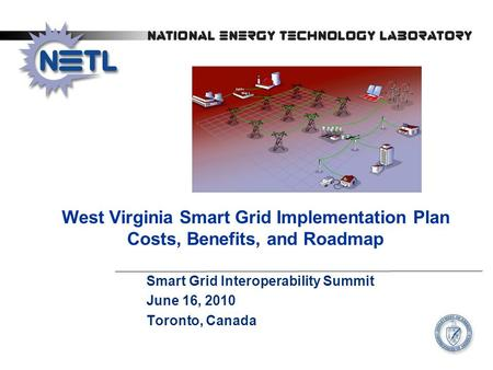 West Virginia Smart Grid Implementation Plan Costs, Benefits, and Roadmap Smart Grid Interoperability Summit June 16, 2010 Toronto, Canada.
