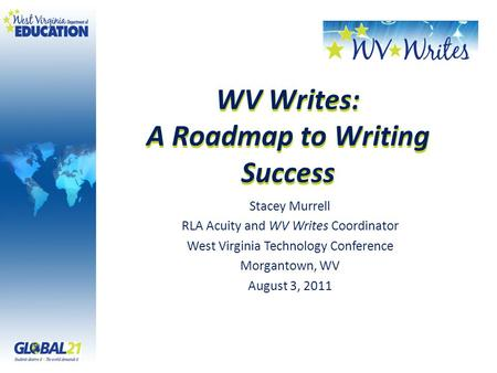 WV Writes: A Roadmap to Writing Success Stacey Murrell RLA Acuity and WV Writes Coordinator West Virginia Technology Conference Morgantown, WV August 3,