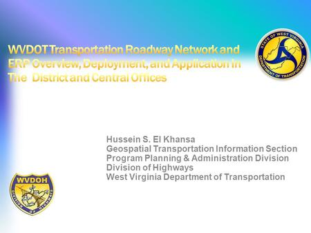 WVDOT Transportation Roadway Network and ERP Overview, Deployment, and Application In The District and Central Offices Hussein S. El Khansa Geospatial.
